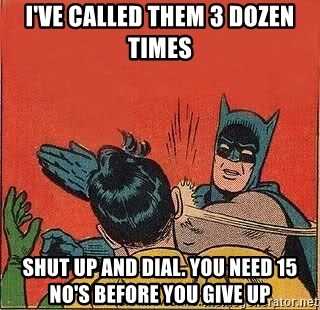 batman slap robin - I've called them 3 dozen times shut up and dial. you need 15 no's before you give up