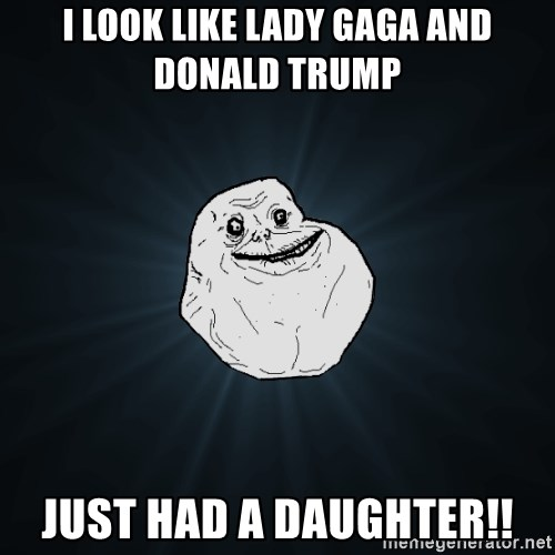 Forever Alone - I look like Lady Gaga and Donald trump  Just Had a DAUGHTER!!