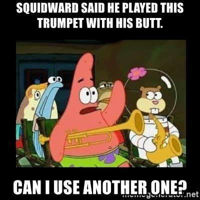 Patrick Star Instrument - squidward said he played this trumpet with his butt. can i use another one?