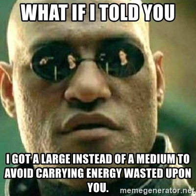 What If I Told You - What if i told you i got a large instead of a medium to avoid carrying energy wasted upon you.
