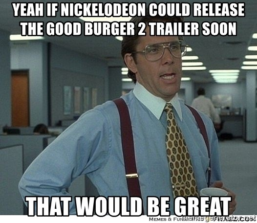 That would be great - YEAH IF NICKELODEON COULD RELEASE THE GOOD BURGER 2 TRAILER SOON THAT WOULD BE GREAT