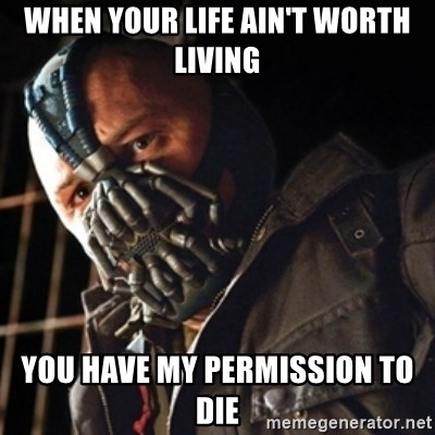 Only then you have my permission to die - WHEN YOUR LIFE AIN'T WORTH LIVING YOU HAVE MY PERMISSION TO DIE