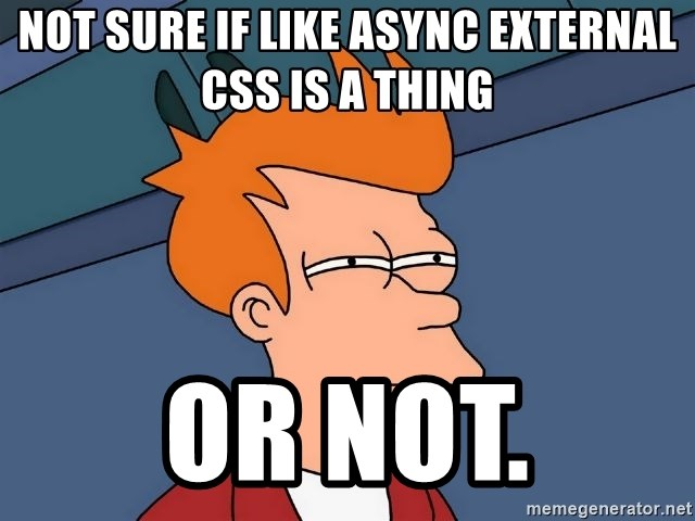 Futurama Fry - not sure if like async external css is a thing or not.