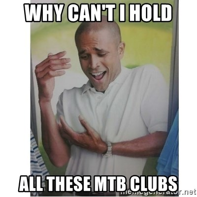 Why Can't I Hold All These?!?!? - why can't i hold all these mtb clubs