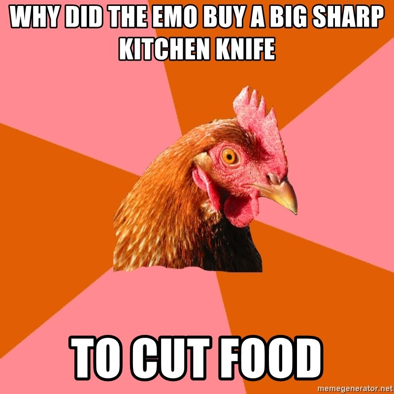Anti Joke Chicken - Why Did the emo buy a big sharp kitchen knife to cut food