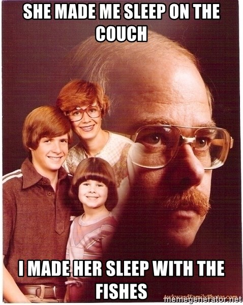 Vengeance Dad - She made me sleep on the couch I made her sleep with the fishes