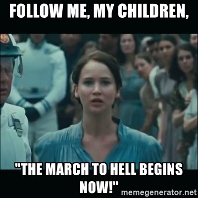 """I volunteer as tribute Katniss - FOLLOW ME, MY CHILDREN, """"THE MARCH TO HELL BEGINS NOW!"""""""