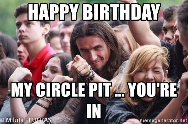 Ridiculously Photogenic Metalhead Guy - Happy Birthday My circle pit ... you're in