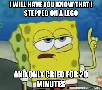 Tough Spongebob - I will have you know that i stepped on a lego AND ONLY CRIED FOR 20 MINUTES