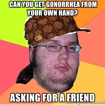 Scumbag nerd - Can you get gonorrhea from your own hand?  Asking for a friend