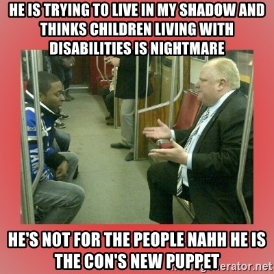 Rob Ford - He is trying to live in my shadow and thinks children living with disabilities is nightmare  He's not for the people nahh he is the Con's new Puppet