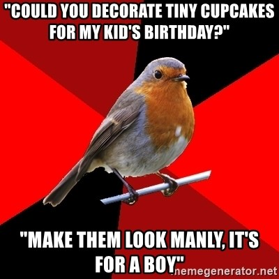 "Retail Robin - ""Could you decorate tiny cupcakes for my kid's birthday?"" ""Make them look manly, it's for a boy"""