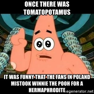 ugly barnacle patrick - Once there was Tomatopotamus it was funny that the fans in Poland mistook Winnie the Pooh for a hermaphrodite