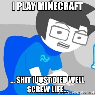 Disgruntled John - I play minecraft ... Shit I just died well screw life...