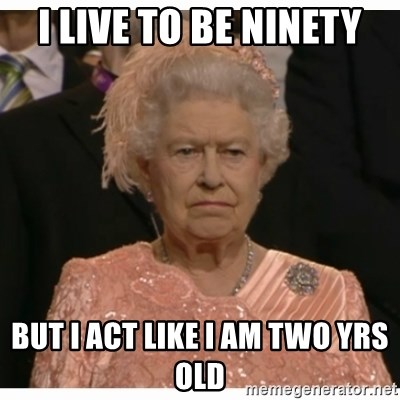 Unimpressed Queen - I live to be ninety But I act like I am two yrs old