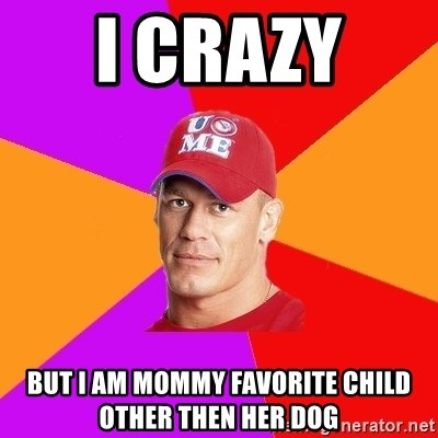 Hypocritical John Cena - i crazy  but i am mommy favorite child other then her dog
