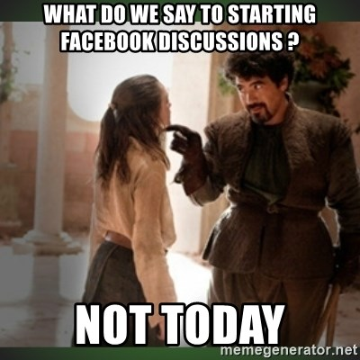 What do we say to the god of death ?  - What do we say to starting facebook discussions ? Not today