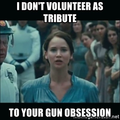 I volunteer as tribute Katniss - I don't volunteer as tribute to your gun obsession