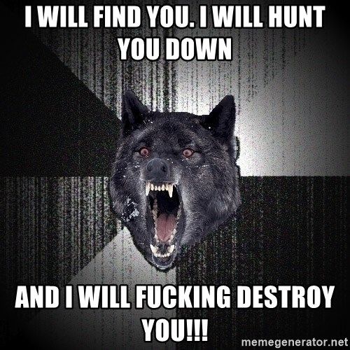 flniuydl - i will find you. i will hunt you down and i will Fucking Destroy You!!!