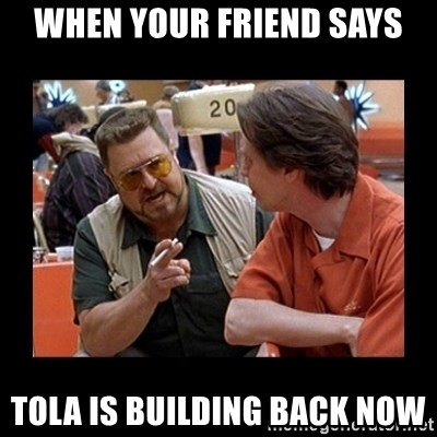 walter sobchak - when your friend says Tola is building back now