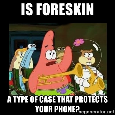 Patrick Star Instrument - Is foreskin a type of case that protects your phone?