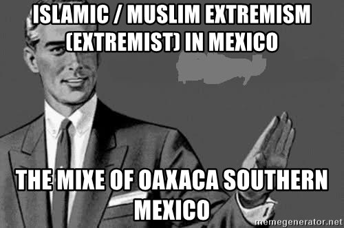 Correction Man  - Islamic / Muslim Extremism (Extremist) in Mexico  The Mixe of Oaxaca Southern Mexico