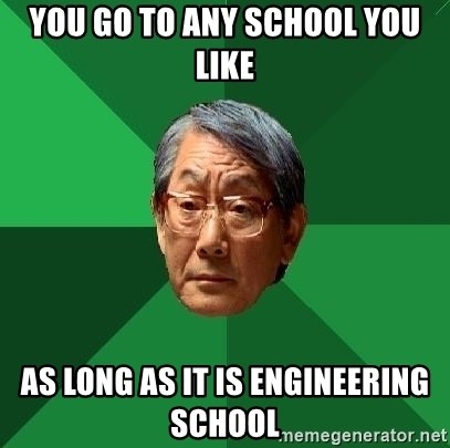 High Expectations Asian Father - You go to any school you like as long as it is engineering school