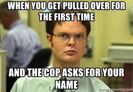 Dwight Schrute - when you get pulled over for the first time and the cop asks for your name