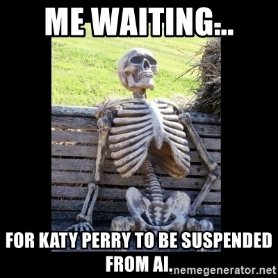 Still Waiting - me waiting... for Katy perry to be suspended from AI.