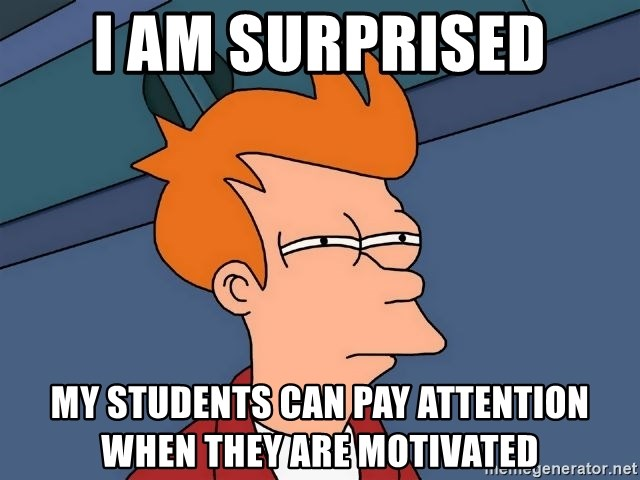 Futurama Fry - I am surprised My students can pay attention when they are motivated