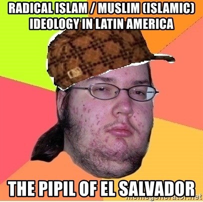 Scumbag nerd - Radical Islam / Muslim (Islamic) Ideology in Latin America  The Pipil of El Salvador