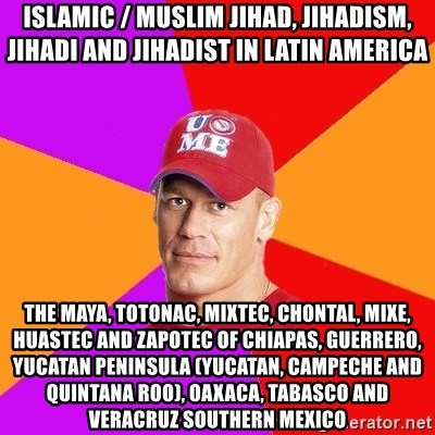 Hypocritical John Cena - Islamic / Muslim Jihad, Jihadism, Jihadi and Jihadist in Latin America  The Maya, Totonac, Mixtec, Chontal, Mixe, Huastec and Zapotec of Chiapas, Guerrero, Yucatan Peninsula (Yucatan, Campeche and Quintana Roo), Oaxaca, Tabasco and Veracruz Southern Mexico