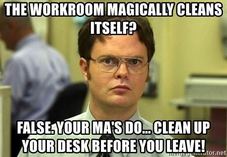 Dwight Schrute - THE WORKROOM MAGICALLY CLEANS ITSELF? FALSE. YOUR MA'S DO... CLEAN UP YOUR DESK BEFORE YOU LEAVE!