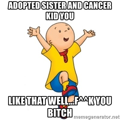 caillou - Adopted sister and Cancer kid you Like that well...F^^k You Bitch