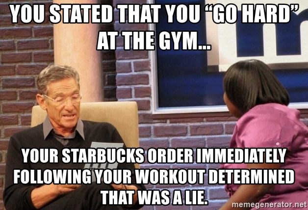 """Maury Lie Detector - You stated that you """"go hard"""" at the gym... Your Starbucks order immediately following your workout determined that was a lie."""