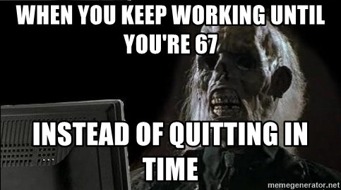 OP will surely deliver skeleton - When you keep working until you're 67 Instead of quitting in time