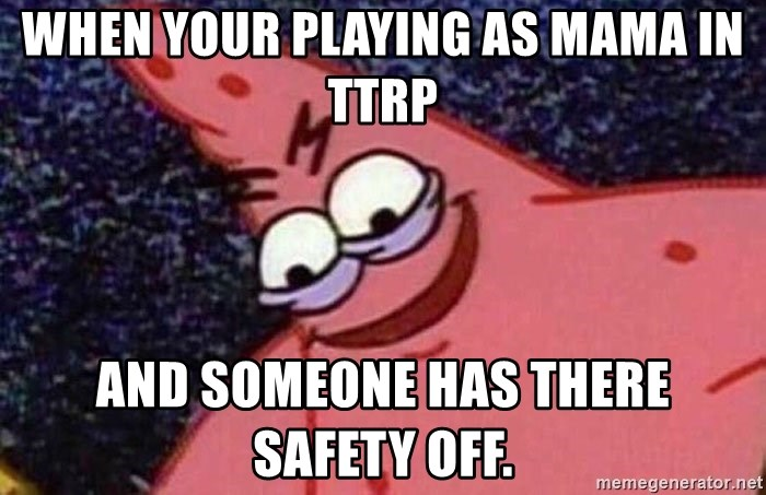 Evil patrick125 - when your playing as mama in ttrp and someone has there safety off.