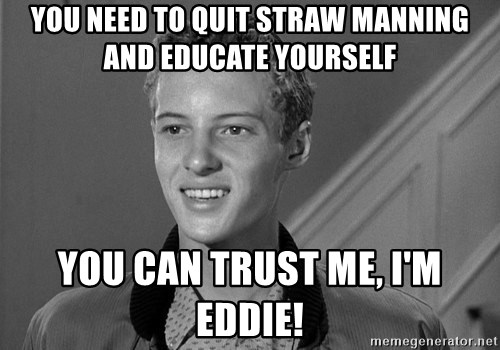 Eddie Haskell - You need to quit straw manning and educate yourself You can trust me, I'm Eddie!