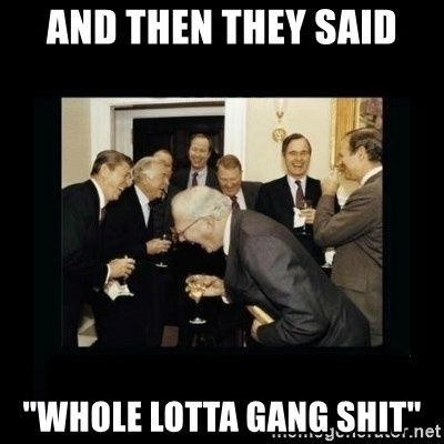 """Rich Men Laughing - and then they said """"whole lotta gang shit"""""""