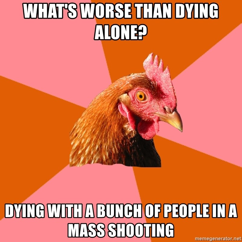 Anti Joke Chicken - What's worse than dying alone? dying with a bunch of people in a mass shooting