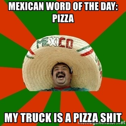 Successful Mexican - Mexican word of the day: Pizza My truck is a pizza shit