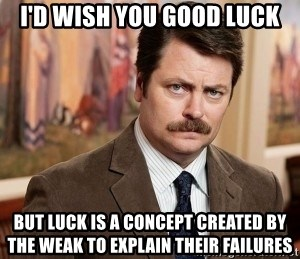 Ron Swanson - i'd wish you good luck but luck is a concept created by the weak to explain their failures