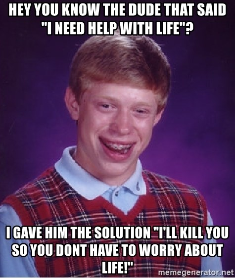 "Bad Luck Brian - hey you know the dude that said ""i need help with life""? i gave him the solution ""i'll kill you so you dont have to worry about life!"""