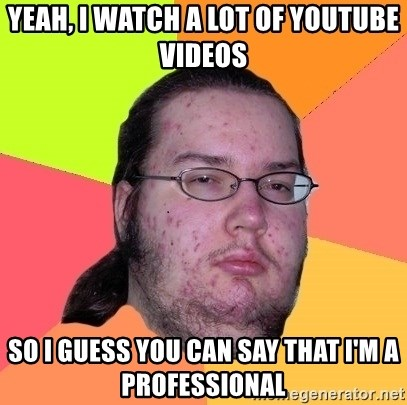 gordo granudo - yeah, i watch a lot of youtube videos so i guess you can say that i'm a professional