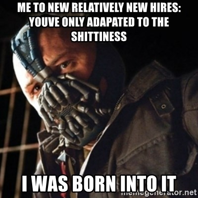 Only then you have my permission to die - me to new relatively new hires: youve only adapated to the shittiness i was born into it
