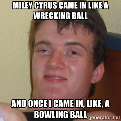 Stoner Stanley - miley cyrus came in like a wrecking ball and once i came in, like, a bowling ball