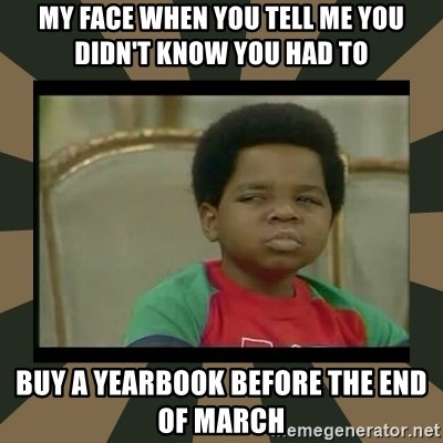 What you talkin' bout Willis  - My face when you tell me you didn't know you had to  buy a yearbook before the end of March