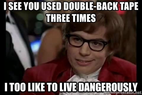 I too like to live dangerously - I see you used double-back tape three times