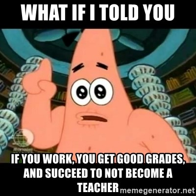 ugly barnacle patrick - what if i told you if you work, you get good grades, and succeed to not become a teacher