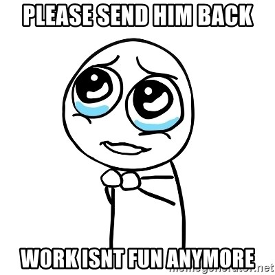 pleaseguy  - Please send him back Work isnt fun anymore